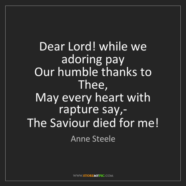 Anne Steele: Dear Lord! while we adoring pay   Our humble thanks to...