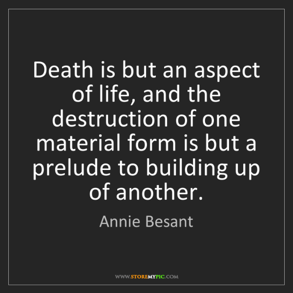 Annie Besant: Death is but an aspect of life, and the destruction of...