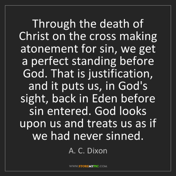 A. C. Dixon: Through the death of Christ on the cross making atonement...