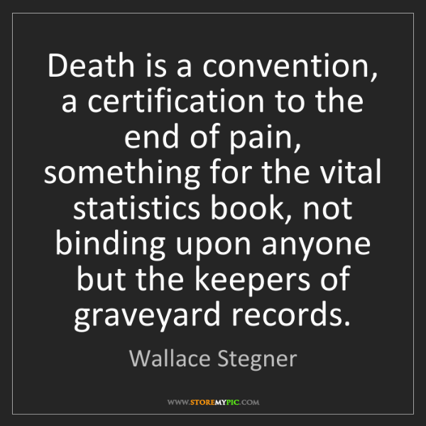 Wallace Stegner: Death is a convention, a certification to the end of...