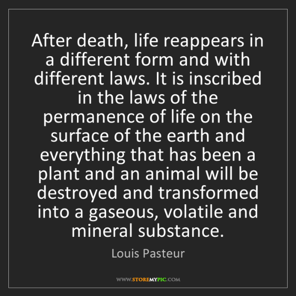 Louis Pasteur: After death, life reappears in a different form and with...