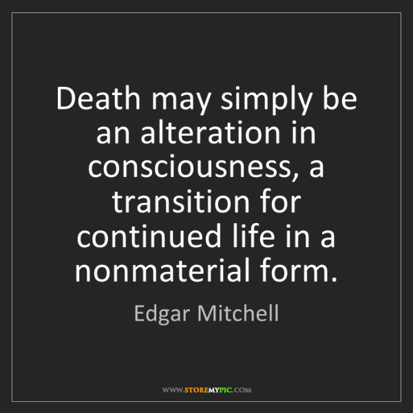 Edgar Mitchell: Death may simply be an alteration in consciousness, a...