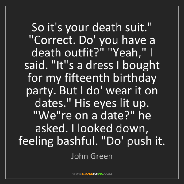 "John Green: So it's your death suit."" ""Correct. Do' you have a death..."