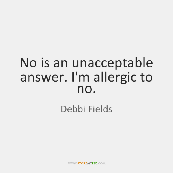 No is an unacceptable answer. I'm allergic to no.