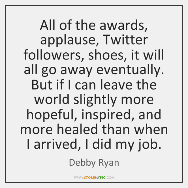 All of the awards, applause, Twitter followers, shoes, it will all go ...