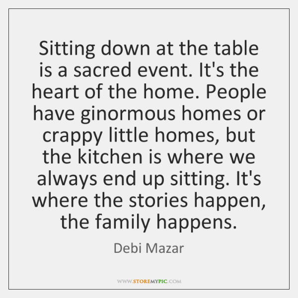 Sitting down at the table is a sacred event. It's the heart ...