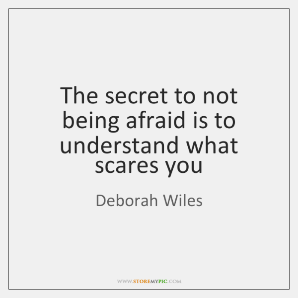 The secret to not being afraid is to understand what scares you