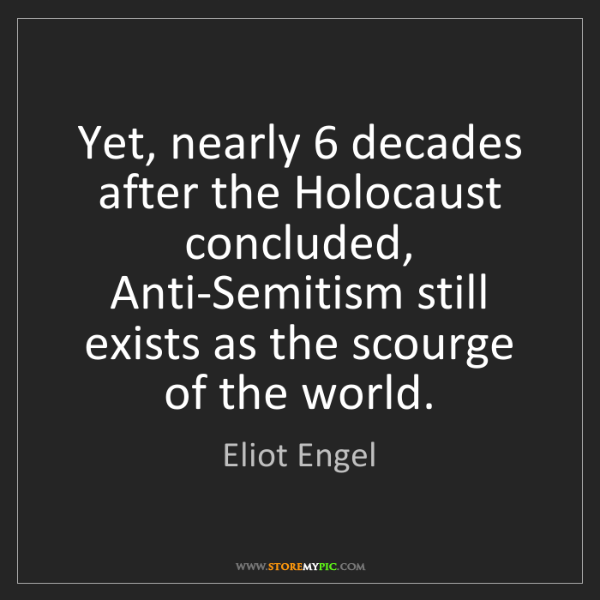 Eliot Engel: Yet, nearly 6 decades after the Holocaust concluded,...