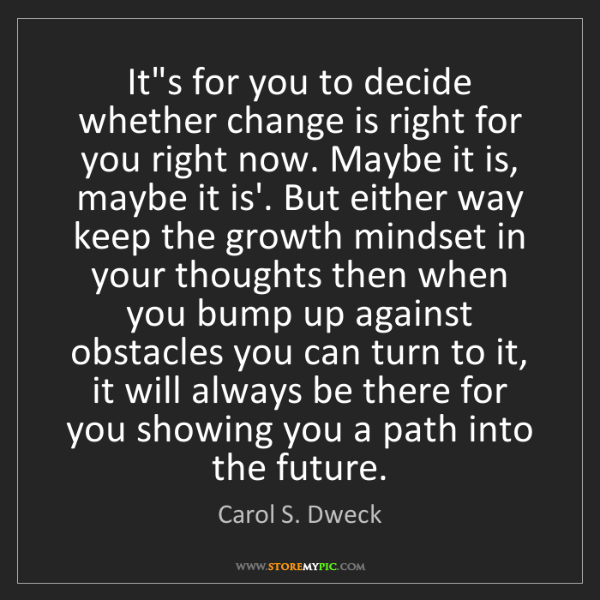 Carol S. Dweck: It's for you to decide whether change is right for you...