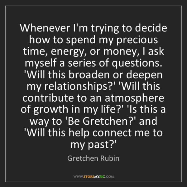 Gretchen Rubin: Whenever I'm trying to decide how to spend my precious...