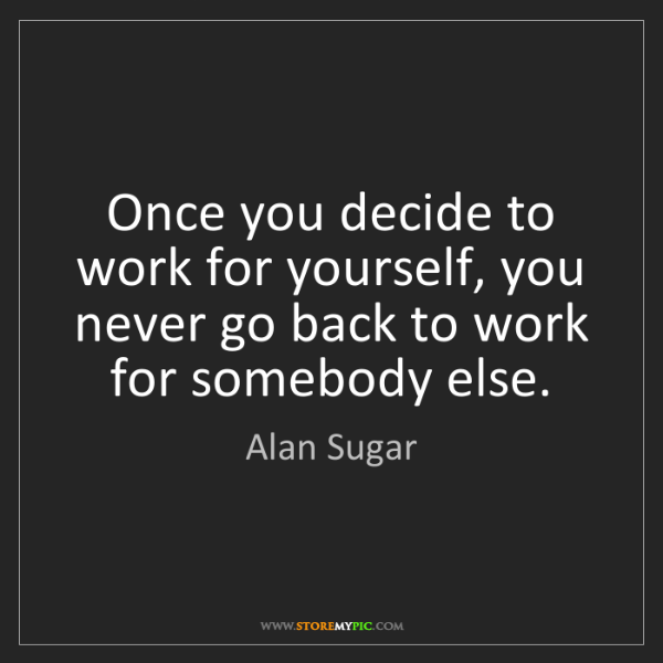 Alan Sugar: Once you decide to work for yourself, you never go back...