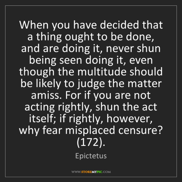 Epictetus: When you have decided that a thing ought to be done,...
