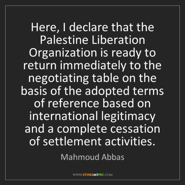 Mahmoud Abbas: Here, I declare that the Palestine Liberation Organization...