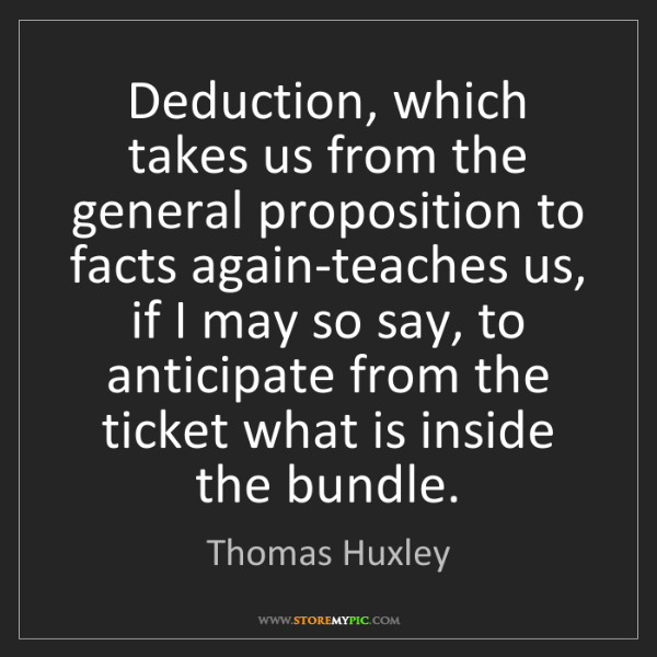 Thomas Huxley: Deduction, which takes us from the general proposition...