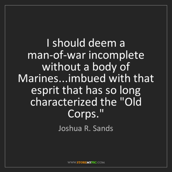 Joshua R. Sands: I should deem a man-of-war incomplete without a body...