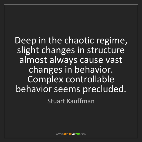 Stuart Kauffman: Deep in the chaotic regime, slight changes in structure...