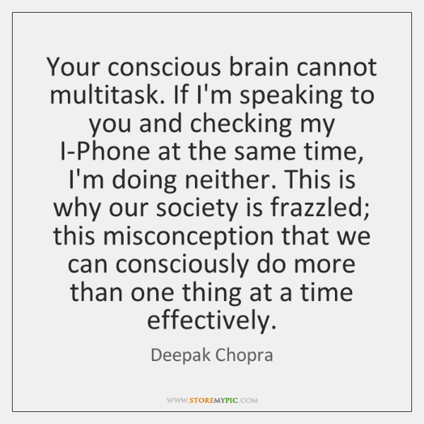Your conscious brain cannot multitask. If I'm speaking to you and checking ...