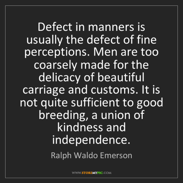 Ralph Waldo Emerson: Defect in manners is usually the defect of fine perceptions....