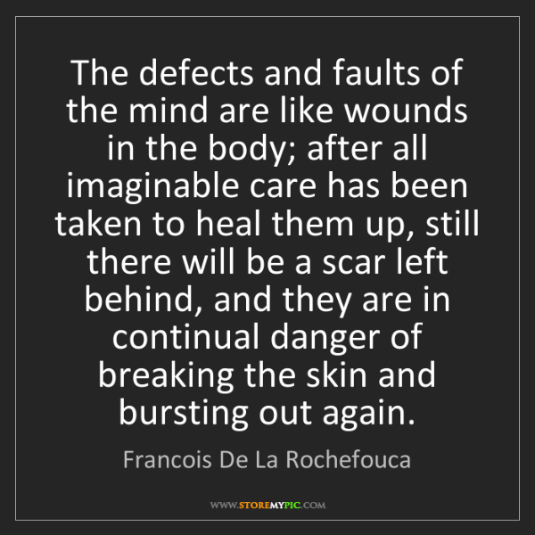 Francois De La Rochefouca: The defects and faults of the mind are like wounds in...