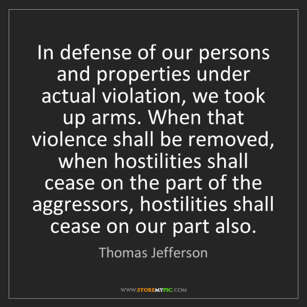 Thomas Jefferson: In defense of our persons and properties under actual...