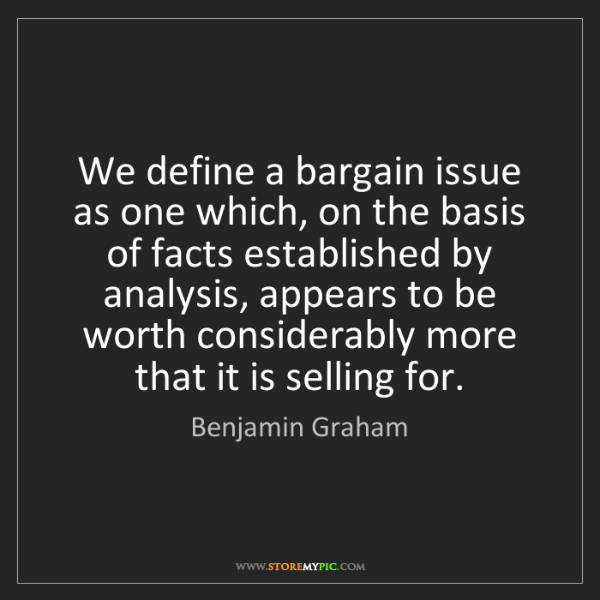 Benjamin Graham: We define a bargain issue as one which, on the basis...