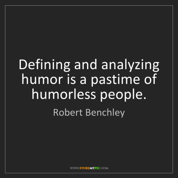 Robert Benchley: Defining and analyzing humor is a pastime of humorless...