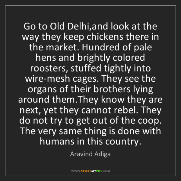 Aravind Adiga: Go to Old Delhi,and look at the way they keep chickens...