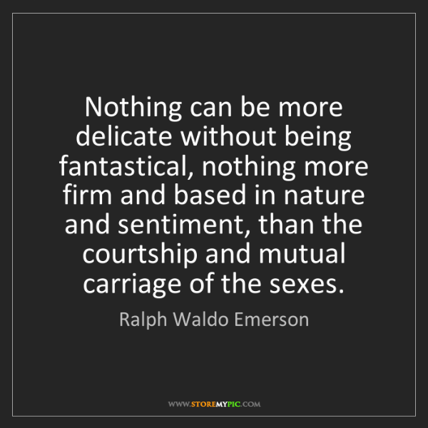Ralph Waldo Emerson: Nothing can be more delicate without being fantastical,...