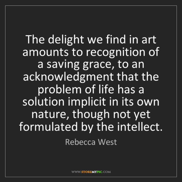 Rebecca West: The delight we find in art amounts to recognition of...