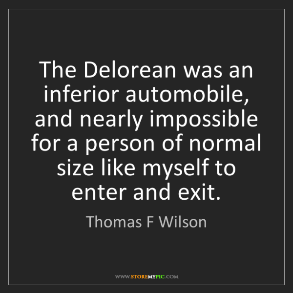 Thomas F Wilson: The Delorean was an inferior automobile, and nearly impossible...