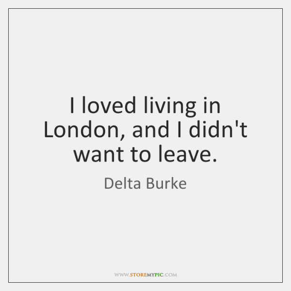 I loved living in London, and I didn't want to leave.