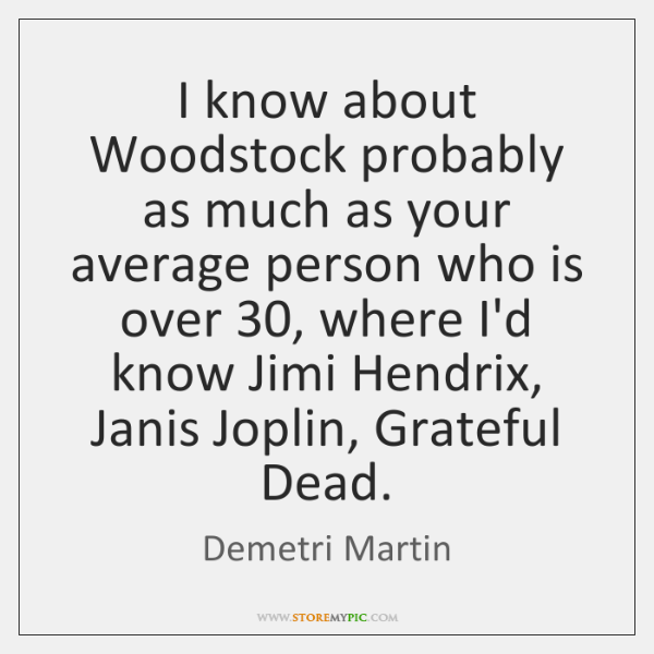 I know about Woodstock probably as much as your average person who ...