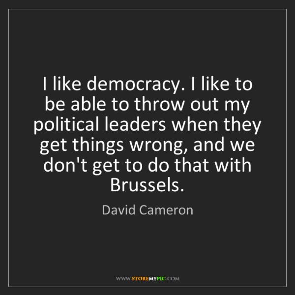 David Cameron: I like democracy. I like to be able to throw out my political...