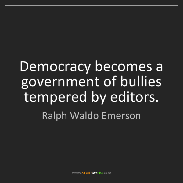 Ralph Waldo Emerson: Democracy becomes a government of bullies tempered by...