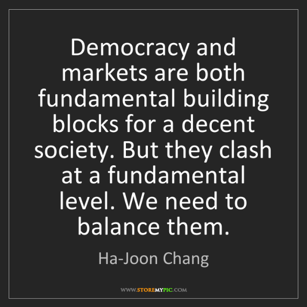 Ha-Joon Chang: Democracy and markets are both fundamental building blocks...