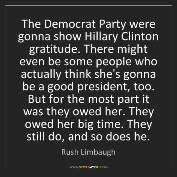 Rush Limbaugh: The Democrat Party were gonna show Hillary Clinton gratitude....