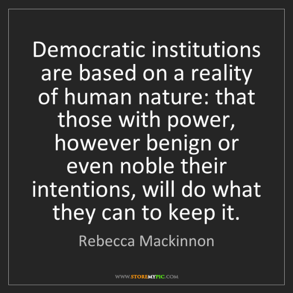 Rebecca Mackinnon: Democratic institutions are based on a reality of human...