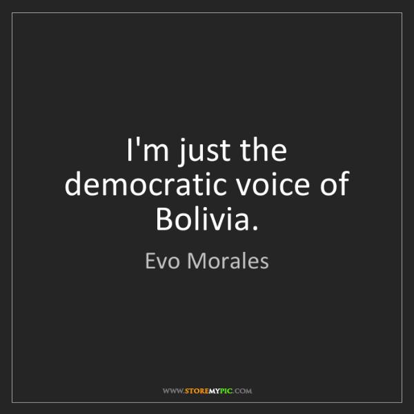 Evo Morales: I'm just the democratic voice of Bolivia.