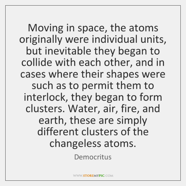 Moving in space, the atoms originally were individual units, but inevitable they ...