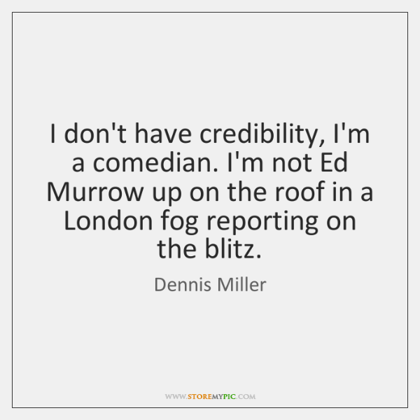 I don't have credibility, I'm a comedian. I'm not Ed Murrow up ...