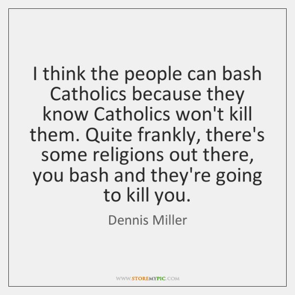 I think the people can bash Catholics because they know Catholics won't ...