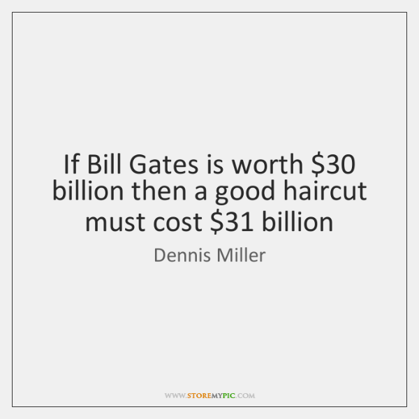 If Bill Gates is worth $30 billion then a good haircut must cost $31 ...