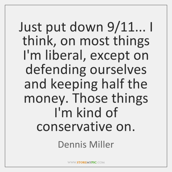 Just put down 9/11... I think, on most things I'm liberal, except on ...