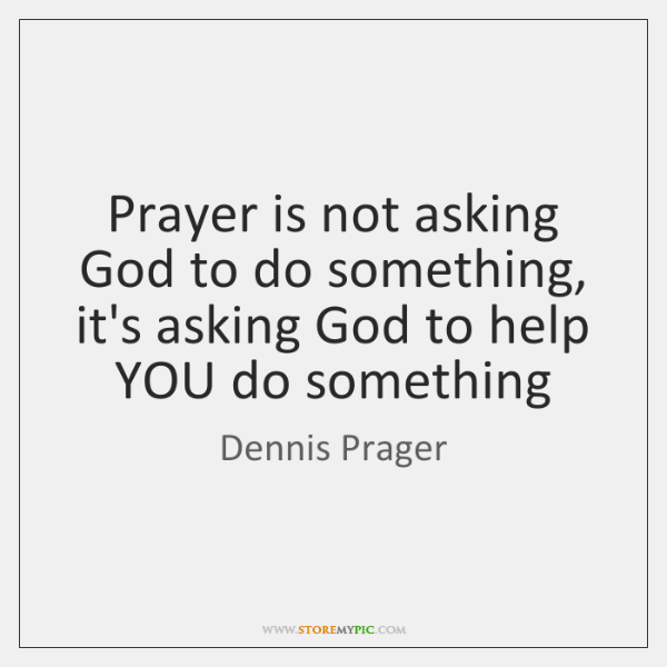 Prayer is not asking God to do something, it's asking God to ...