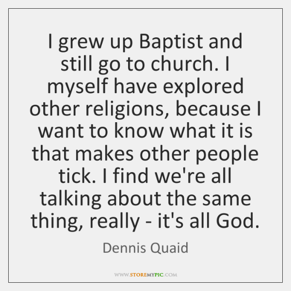I grew up Baptist and still go to church. I myself have ...