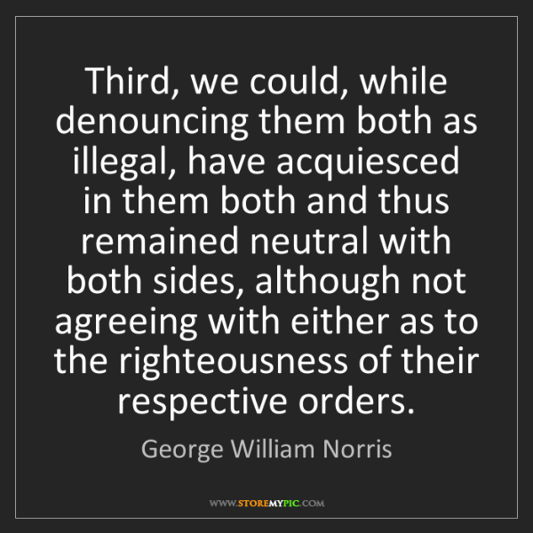 George William Norris: Third, we could, while denouncing them both as illegal,...