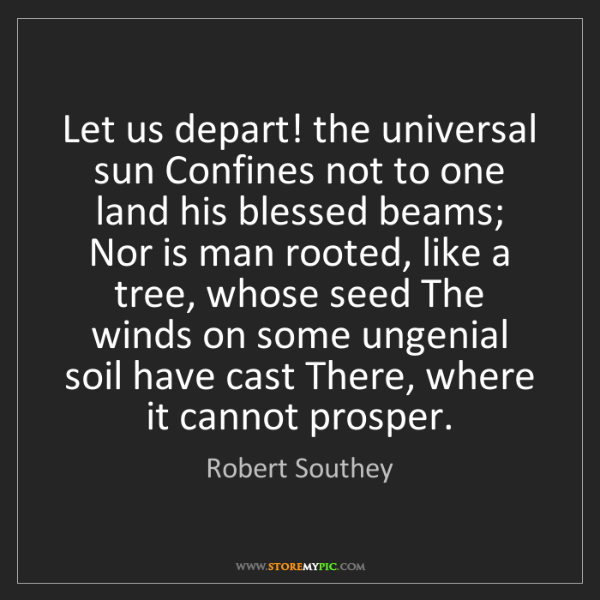 Robert Southey: Let us depart! the universal sun Confines not to one...