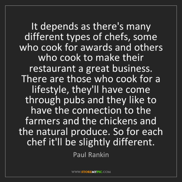 Paul Rankin: It depends as there's many different types of chefs,...