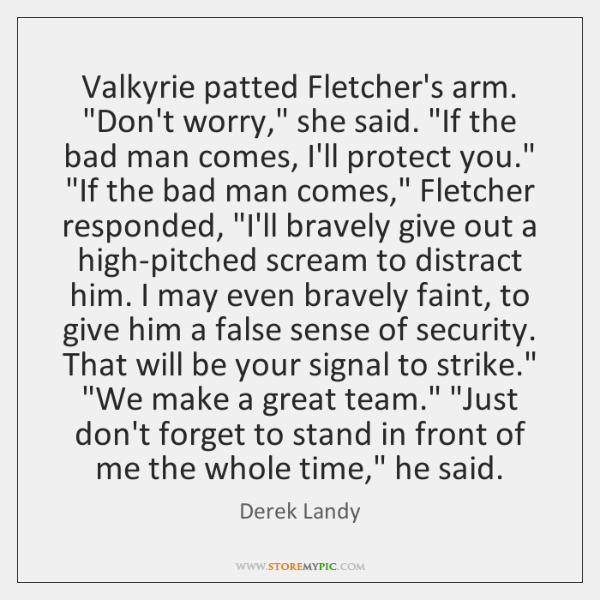 "Valkyrie patted Fletcher's arm. ""Don't worry,"" she said. ""If the bad man ..."