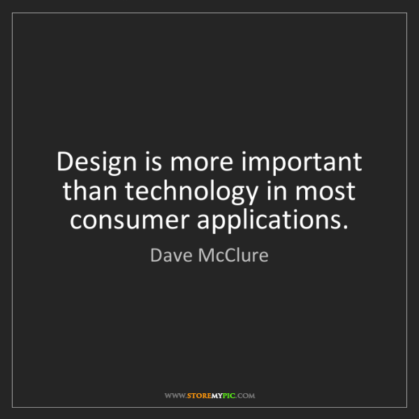 Dave McClure: Design is more important than technology in most consumer...